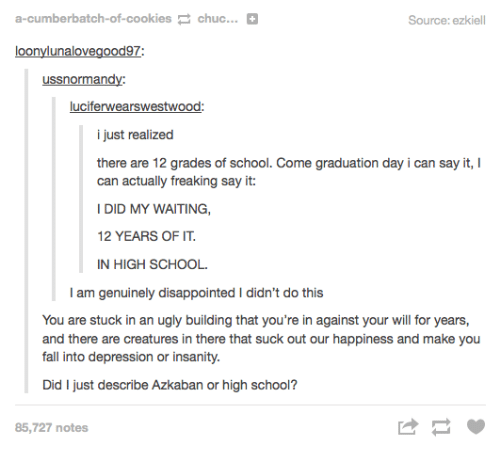Cookies, Disappointed, and Fall: a-cumberbatch-of-cookies chuc...  Source: ezkiell  loonylunalovegood97:  luciferwearswestwood:  i just realized  there are 12 grades of school. Come graduation day i can say it,  can actually freaking say it:  I DID MY WAITING,  12 YEARS OF IT  IN HIGH SCHOOL.  I am genuinely disappointed I didn't do this  You are stuck in an ugly building that you're in against your will for years,  fall into depression or insanity  Did I just describe Azkaban or high school?  85,727 notes