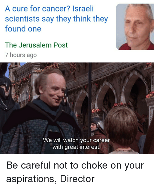 Be Careful Not To Choke On Your Aspirations: A cure for cancer? Israeli  scientists say they think they  found one  The Jerusalem Post  7 hours ago  We will watch your careen  with great interest