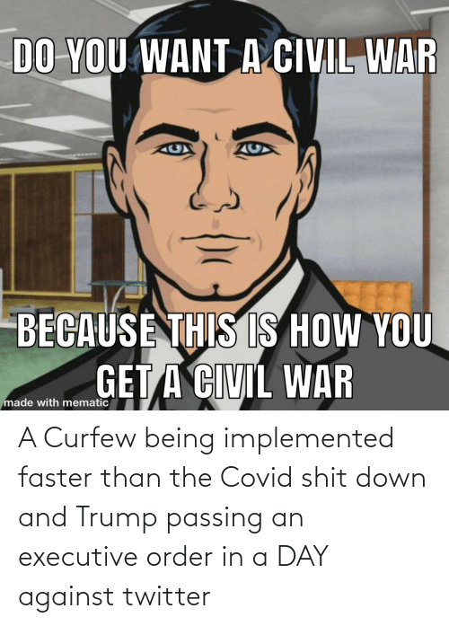 Trump: A Curfew being implemented faster than the Covid shit down and Trump passing an executive order in a DAY against twitter