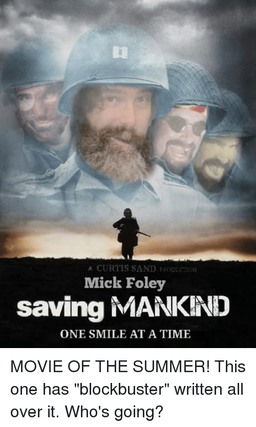 """mick foley: A CURTIS SAND RODUCoN  Mick Foley  saving MANKIND  ONE SMILE AT A TIME MOVIE OF THE SUMMER!  This one has """"blockbuster"""" written all over it. Who's going?"""
