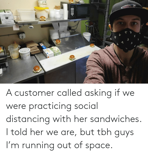 Asking: A customer called asking if we were practicing social distancing with her sandwiches. I told her we are, but tbh guys I'm running out of space.