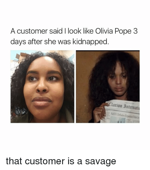 Olivia Pope: A customer said look like Olivia Pope 3  days after she was kidnapped.  Tlarion 3ntermati  NATO Debates that customer is a savage