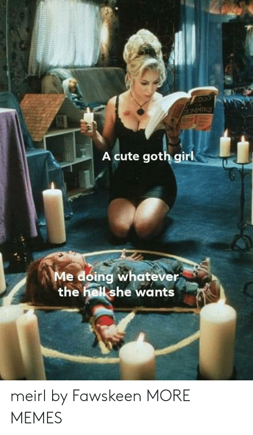 goth girl: A cute goth girl  Me doing whatever  the hell she wants meirl by Fawskeen MORE MEMES