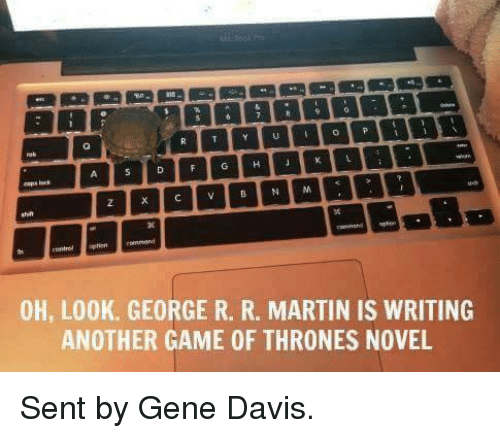 Game of Thrones, Martin, and Game: A D F G H J K L  OH, LOOK. GEORGE R. R. MARTIN IS WRITING  ANOTHER GAME 0F THRONES NOVEL Sent by Gene Davis.