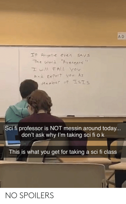 "sci: A D  IF Anyone even sAys  The word ""Aveners""  I will FALL You  and RePort you A  Sci fi professor is NOT messin around today...  don't ask why l'm taking sci fi ok  This is what you get for taking a sci fi class NO SPOILERS"