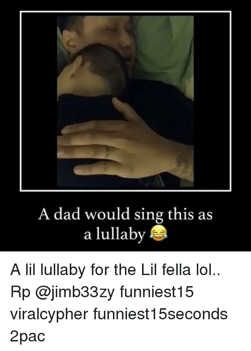 Dad, Funny, and Lol: A dad would sing this as  a lullaby A lil lullaby for the Lil fella lol.. Rp @jimb33zy funniest15 viralcypher funniest15seconds 2pac