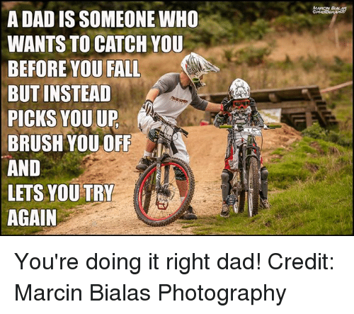 Photography, Downhill, and Credited: A DADIS SOMEONE WHO  WANTS TO CATCH YOU  BEFORE YOU FALL  BUT INSTEAD  PICKS YOU UP  BRUSH YOU OFF  AND  LETS YOU TRY  AGAIN  BAL You're doing it right dad! Credit: Marcin Bialas Photography