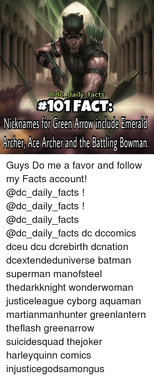 Batman, Memes, and Superman: a daily facts  #101 FACT:  Nicknames for Green Arrow include Emerald  Archer Ace Archer and the Battling Bowman. Guys Do me a favor and follow my Facts account! @dc_daily_facts ! @dc_daily_facts ! @dc_daily_facts @dc_daily_facts dc dccomics dceu dcu dcrebirth dcnation dcextendeduniverse batman superman manofsteel thedarkknight wonderwoman justiceleague cyborg aquaman martianmanhunter greenlantern theflash greenarrow suicidesquad thejoker harleyquinn comics injusticegodsamongus