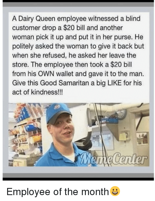 Memes, 🤖, and Dairy Queen: A Dairy Queen employee witnessed a blind  customer drop a $20 bill and another  woman pick it up and put it in her purse. He  politely asked the woman to give it back but  when she refused, he asked her leave the  store. The employee then took a $20 bill  from his OWN wallet and gave it to the man.  Give this Good Samaritan a big LIKE for his  act of kindness!!! Employee of the month😀