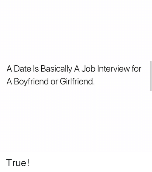 Job Interview, Memes, and True: A Date ls Basically A Job Interview for  A Boyfriend or Girlfriend True!