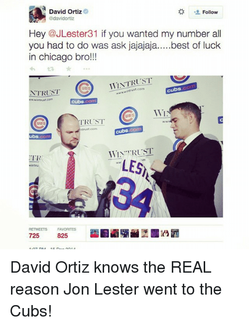 David Ortiz: A David Ortiz  Follow  @davidortiz  Hey @JLester31 if you wanted my number all  you had to do was ask jajajaja  best of luck  in chicago bro!!!  WTAT RUST  st com  cubs  TRUST  wwwin trust.com  cubs  WI  UBS  TRUST  UBS  cubs, com  trust com  ubs  WIN TRUST  TR  LES  RETWEETS FAVORITES  825  725 David Ortiz knows the REAL reason Jon Lester went to the Cubs!