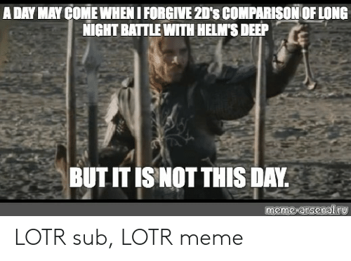 lotr meme: A DAY MAY COME WHEN I FORGIVE 2D's COMPARISON OF LONG  NIGHT BATTLE WITH HELM'S DEEP  BUT IT IS NOT THIS DAY  meme-arsenal ru LOTR sub, LOTR meme