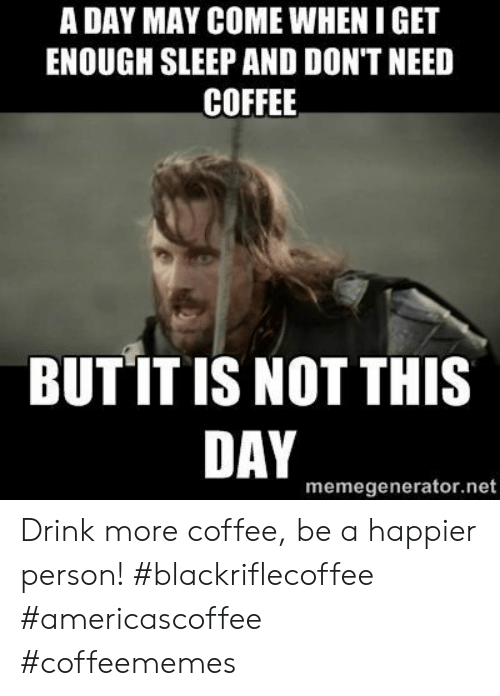 memegenerator: A DAY MAY COME WHEN I GET  ENOUGH SLEEP AND DON'T NEED  COFFEE  BUT IT IS NOT THIS  DAY  memegenerator.net Drink more coffee, be a happier person! #blackriflecoffee #americascoffee #coffeememes