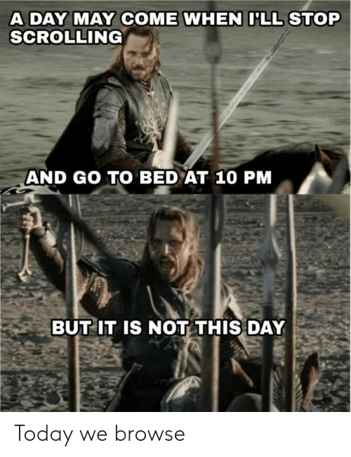 browse: A DAY MAY COME WHEN ILL STOP  SCROLLING  AND GO TO BED AT 10 PM  BUT IT IS NOT THIS DAY Today we browse
