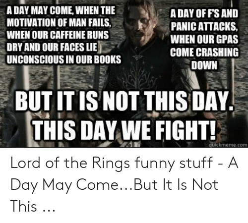 lord of the rings funny: A DAY MAY COME, WHEN THE  MOTIVATION OF MAN FAILS,  WHEN OUR CAFFEINE RUNS  DRY AND OUR FACES LIE  UNCONSCIOUS IN OUR BOOKS  A DAY OF F'S AND  PANIC ATTACKS,  WHEN OUR GPAS  COME CRASHING  DOWN  BUT IT IS NOT THIS DAY  THIS DAY WE FIGHT!  quickmeme.com Lord of the Rings funny stuff - A Day May Come...But It Is Not This ...