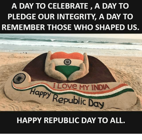 Memes, India, and Integrity: A DAY TO CELEBRATE, A DAY TO  PLEDGE OUR INTEGRITY A DAY TO  REMEMBER THOSE WHO SHAPED US.  Love MY INDIA  appy Republic Day  HAPPY REPUBLIC DAY TO ALL.