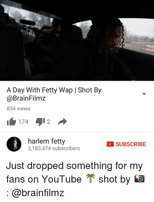 Fetty Wap: A Day With Fetty Wap l Shot By  @Brain Filmz  834 views  harlem fetty  2,183,474 subscribers  SUBSCRIBE Just dropped something for my fans on YouTube 🌴 shot by 📸 : @brainfilmz