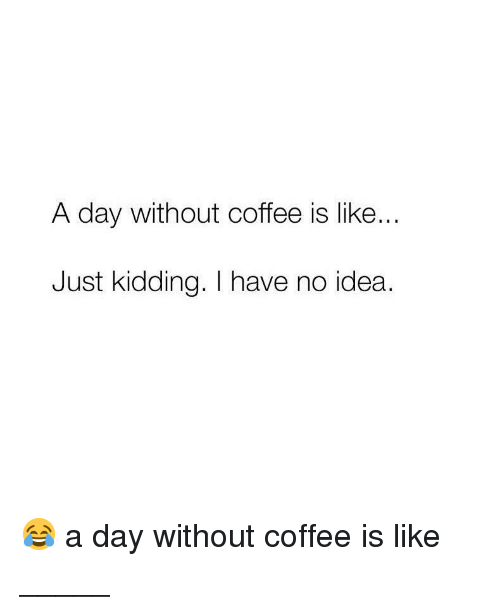 Without Coffee: A day Without coffee is like  Just kidding. I have no idea. 😂 a day without coffee is like _____