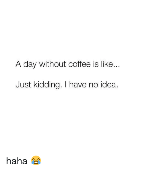 Without Coffee: A day Without coffee is like  Just kidding. I have no idea. haha 😂