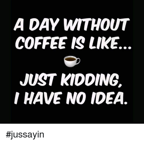 Without Coffee: A DAY WITHOUT  COFFEE IS LIKE.  JUST KIDDING.  I HAVE NO IDEA. #jussayin