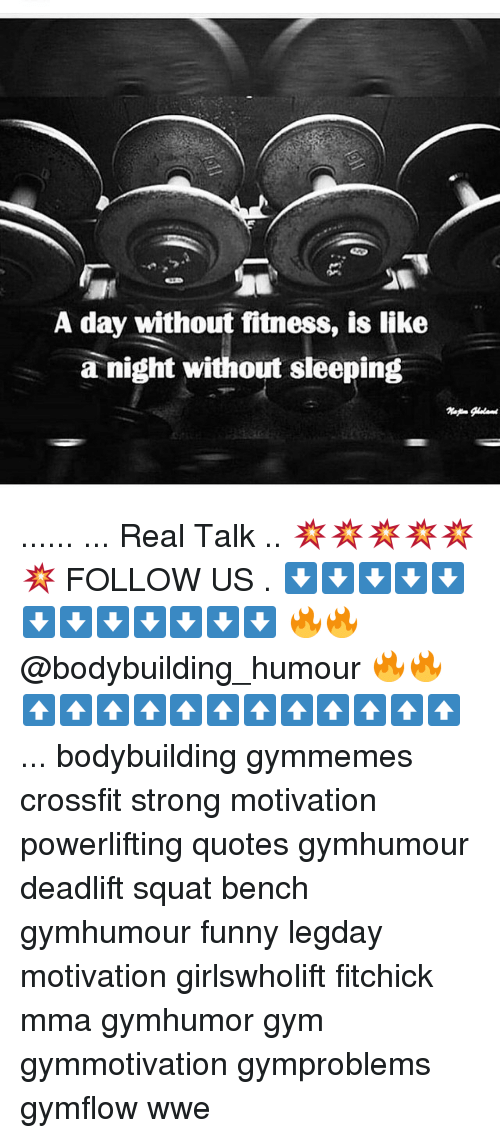 Memes, 🤖, and Fitnesse: A day without fitness, is like  a night without sleeping ...... ... Real Talk .. 💥💥💥💥💥💥 FOLLOW US . ⬇️⬇️⬇️⬇️⬇️⬇️⬇️⬇️⬇️⬇️⬇️⬇️ 🔥🔥@bodybuilding_humour 🔥🔥 ⬆️⬆️⬆️⬆️⬆️⬆️⬆️⬆️⬆️⬆️⬆️⬆️ ... bodybuilding gymmemes crossfit strong motivation powerlifting quotes gymhumour deadlift squat bench gymhumour funny legday motivation girlswholift fitchick mma gymhumor gym gymmotivation gymproblems gymflow wwe