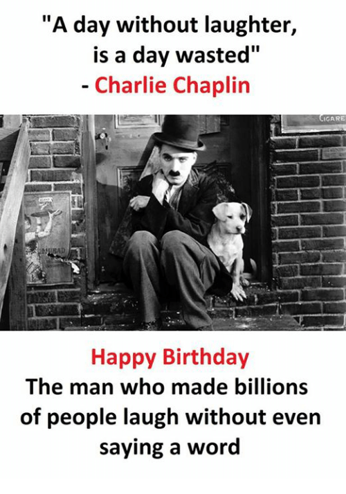"""Birthday, Charlie, and Happy Birthday: """"A day without laughter,  is a day wasted""""  Charlie Chaplin  GARE  Happy Birthday  The man who made billions  of people laugh without even  saying a word"""