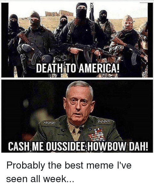 Memes, 🤖, and Best Memes: A DEATHTO AMERICA!  CASH ME OUSSIDEEHOWBOW DAH! Probably the best meme I've seen all week...