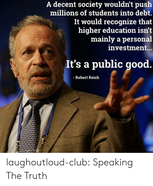 higher education: A decent society wouldn't push  millions of students into debt.  It would recognize that  higher education isn't  mainly a personal  investment...  It's a public good.  - Robert Reich laughoutloud-club:  Speaking The Truth