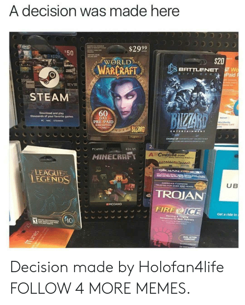 Battlenet: A decision was made here  $29 99  $50  XCOM  S20  WORLD  WARCRAFT  8T Wo  Paid  BATTLENET  G FT CARQ  A  EVE  STEAM  60  BIZZARD  Download and play  thousands of your favorite games  DAY  PRE-PAID  Walt  KMAC STEAMOS  Worldwide  id Phone Caid  BIZARD  NOLL s  CARD  ENTERTAINMENT  CHARGE P Y T CANCE  AMEEMS AND 3vices os AEMT  2  rC&HnC  $26.95  A  Cmouse.com  any Learning Aada  MINECRAFT  ఒఉడికిదిడిిదనాం  LEAGUE  LEGENDS  AMERICA'ST CONDOM  UB  TRUSTED POw OVER 100 EARS  TROJAN  OMOJANG  FIRE&ICE  Get a ride in  Sensa ng & Tnging  for Both I  $10  SM A  TONTS  Cen s  bUAL ACTION  UICANT  For C  Tunes Decision made by Holofan4life FOLLOW 4 MORE MEMES.