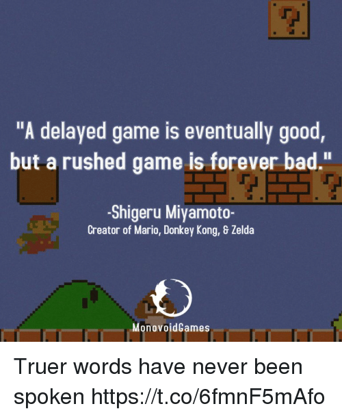 """Shigeru Miyamoto: """"A delayed game is eventually good  but a rushed game is forever bad.""""  -Shigeru Miyamoto-  Creator of Mario, Donkey Kong, & Zelda  MonovoidCames Truer words have never been spoken https://t.co/6fmnF5mAfo"""