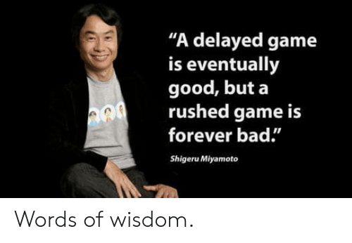 """Words Of Wisdom: """"A delayed game  is eventually  good, but a  rushed game is  forever bad.""""  Shigeru Miyamoto Words of wisdom."""