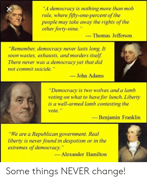 "Alexander Hamilton: ""A democracy is nothing more than mob  rule, where fifty-one-percent of the  people may take away the rights of the  other forty-nine.""  Thomas Jefferson  ""Remember, democracy never lasts long. It  soon wastes, exhausts, and murders itself.  There never was a democracy yet that did  not commit suicide.""  John Adams  ""Democracy is two wolves and a lamb  voting on what to have for lunch. Liberty  is a well-armed lamb contesting the  vote.""  --  Benjamin Franklin  ""We are a Republican government. Real  liberty is never found in despotism or in the  extremes of democracy.""  - Alexander Hamilton Some things NEVER change!"