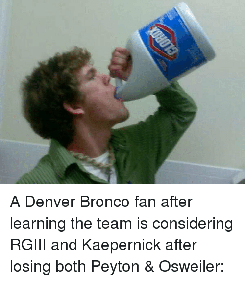 rgiii: A Denver Bronco fan after learning the team is considering RGIII and Kaepernick after losing both Peyton & Osweiler: