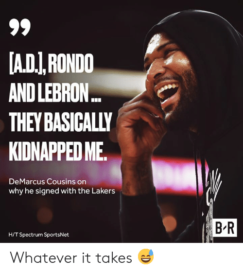 rondo: A.DI,RONDO  AND LEBRON..  THEY BASICALLY  KIDNAPPED ME  DeMarcus Cousins on  why he signed with the Lakers  B R  H/T Spectrum SportsNet Whatever it takes 😅