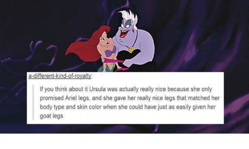 Body Type: a-different-kind-of-rovalty  If you think about it Ursula was actually really nice because she only  promised Ariel legs, and she gave her really nice legs that matched her  body type and skin color when she could have just as easily given her  goat legs