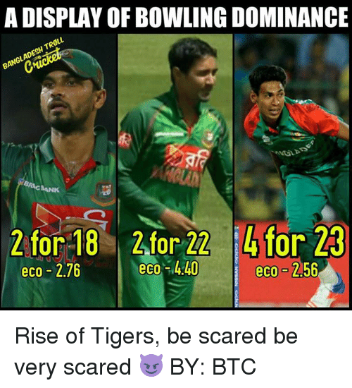 Memes, Troll, and Bowling: A DISPLAY OF BOWLING DOMINANCE  TROLL.  BANGLADESH RACAANK  2 for 18 2 or 22 or  23  eco-440  eco 2.76  eco 2.56 Rise of Tigers, be scared be very scared 😈  BY: BTC