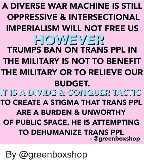War Machine: A DIVERSE WAR MACHINE IS STILIL  OPPRESSIVE & INTERSECTIONAL  IMPERIALISM WILL NOT FREE US  TRUMPS BAN ON TRANS PPL IN  THE MILITARY IS NOT TO BENEFIT  THE MILITARY OR TO RELIEVE OUR  BUDGET.  IT IS A DIVIDE & CONQUER TACTIC  TO CREATE A STIGMA THAT TRANS PPL  ARE A BURDEN & UNWORTHY  OF PUBLIC SPACE. HE IS ATTEMPTING  TO DEHUMANIZE TRANS PPL  @greenboxshop By @greenboxshop_