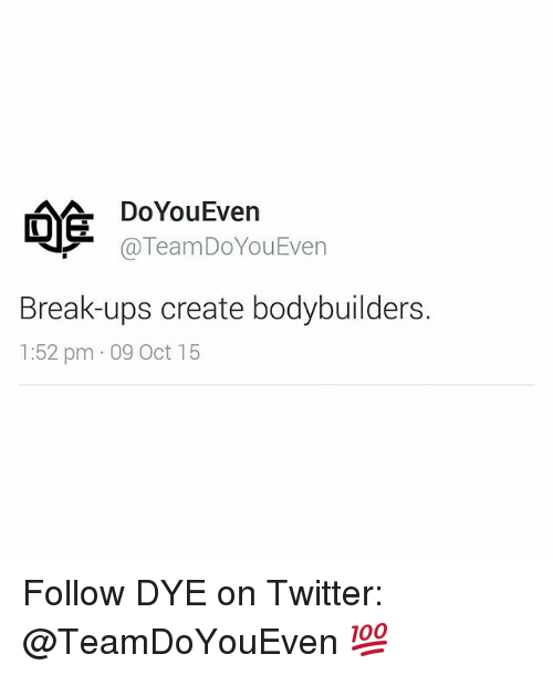 Bodybuilding: A Do You Even  TeamDoYou Even  Break-ups create bodybuilders.  1:52 pm 09 Oct 15 Follow DYE on Twitter: @TeamDoYouEven 💯