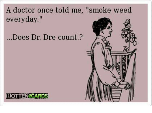 "Dr. Dre, Memes, and Smoke Weed Everyday: A doctor once told me  ""smoke weed  everyday  Does Dr. Dre count  ROTTEN CARDS"