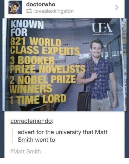Adverted: A doctor who  ilovealexkingston  KNOWN  UEA  FOR  821 WORLD  CLASS EXPERTSa  3 BOOKER  PRIZE NOVELIS  2 NOBEL PRIZE  WINNERS  1 TIME LORD  correctemondo:  advert for the university that Matt  Smith went to  Matt Smith