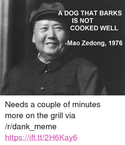 "Dank, Meme, and Mao: A DOG THAT BARKS  IS NOT  COOKED WELL  Mao Zedong, 1976 <p>Needs a couple of minutes more on the grill via /r/dank_meme <a href=""https://ift.tt/2H6Kay6"">https://ift.tt/2H6Kay6</a></p>"
