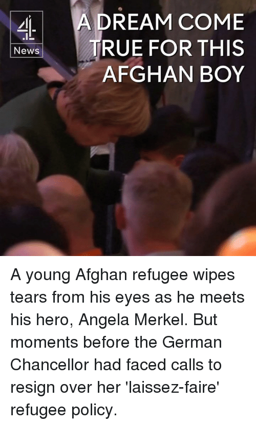 wipes tear: A DREAM COME  News  TRUE FOR THIS  AFGHAN BOY A young Afghan refugee wipes tears from his eyes as he meets his hero, Angela Merkel.  But moments before the German Chancellor had faced calls to resign over her 'laissez-faire' refugee policy.