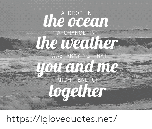 The Weather: A DROP IN  the ocean  A CHANGE IN  the weather  WAS PRAYING THAT  you and me  together  MICHT END UP https://iglovequotes.net/