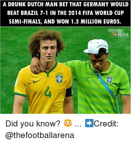 Dutches: A DRUNK DUTCH MAN BET THAT GERMANY WOULD  BEAT BRAZIL 7-1 IN THE 2014 FIFA WORLD CUP  SEMI-FINALS, AND WON 1.3 MILLION EUROS.  FOOTBALL  ARENA Did you know? 😳 ... ➡️Credit: @thefootballarena