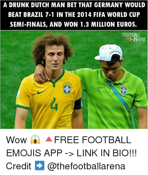 Dutches: A DRUNK DUTCH MAN BET THAT GERMANY WOULD  BEAT BRAZIL 7-1 IN THE 2014 FIFA WORLD CUP  SEMI-FINALS, AND WON 1.3 MILLION EUROS.  FOOTBALL  ARENA Wow 😱 🔺FREE FOOTBALL EMOJIS APP -> LINK IN BIO!!! Credit ➡️ @thefootballarena