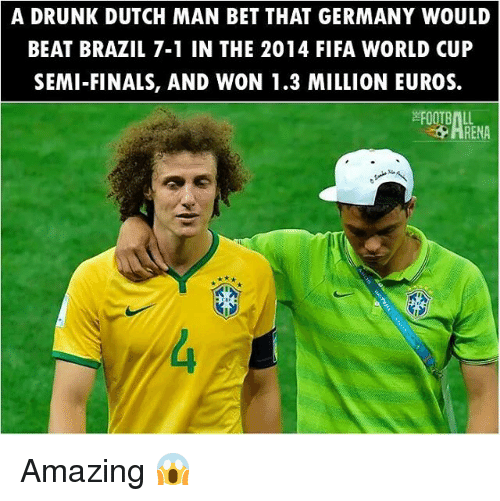 Dutches: A DRUNK DUTCH MAN BET THAT GERMANY WOULD  BEAT BRAZIL 7-1 IN THE 2014 FIFA WORLD CUP  SEMI-FINALS, AND WON 1.3 MILLION EUROS.  FOOTBALL Amazing 😱