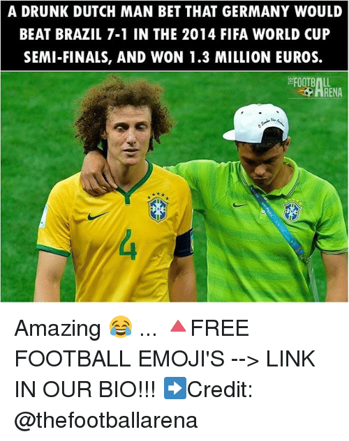 Dutches: A DRUNK DUTCH MAN BET THAT GERMANY WOULD  BEAT BRAZIL 7-1 IN THE 2014 FIFA WORLD CUP  SEMI-FINALS, AND WON 1.3 MILLION EUROS.  FOOTBALL  ARENA Amazing 😂 ... 🔺FREE FOOTBALL EMOJI'S --> LINK IN OUR BIO!!! ➡️Credit: @thefootballarena