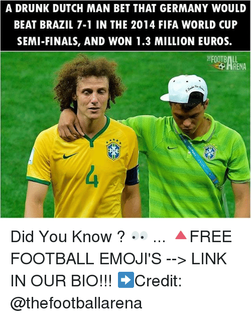 Drunk, Fifa, and Finals: A DRUNK DUTCH MAN BET THAT GERMANY WOULD  BEAT BRAZIL 7-1 IN THE 2014 FIFA WORLD CUP  SEMI-FINALS, AND WON 1.3 MILLION EUROS. Did You Know ? 👀 ... 🔺FREE FOOTBALL EMOJI'S --> LINK IN OUR BIO!!! ➡️Credit: @thefootballarena