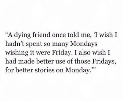 """Mondays: """"A dying friend once told me, 'I wish I  hadn't spent so many Mondays  wishing it were Friday. I also wish I  had made better use of those Fridays,  for better stories on Monday.""""  93)"""