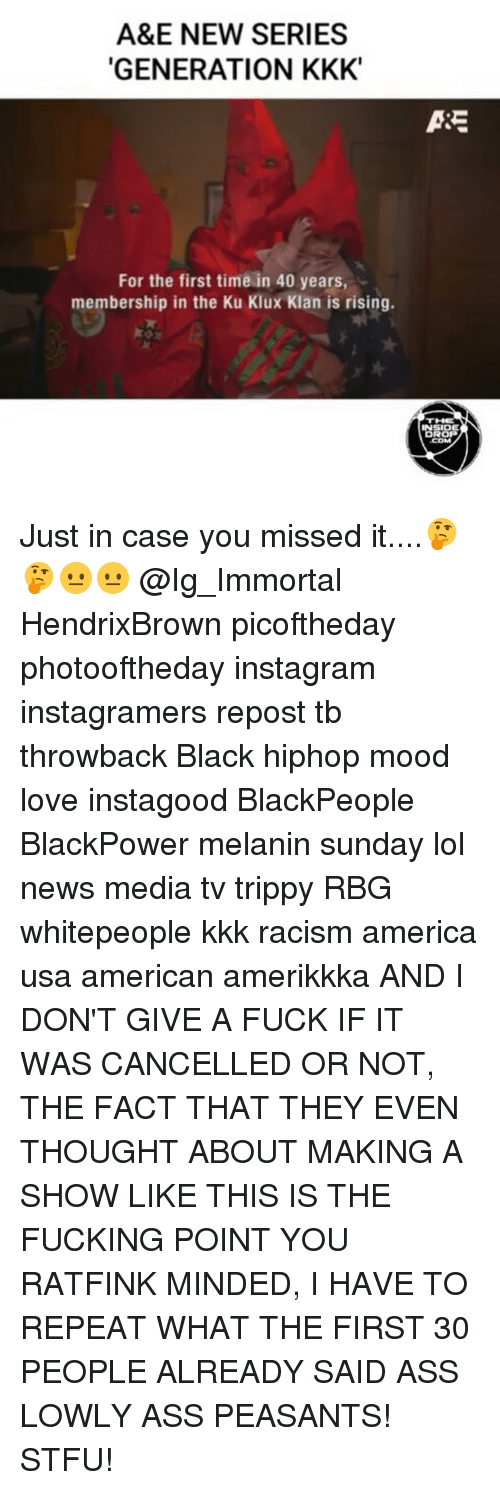blackpeople: A&E NEW SERIES  GENERATION KKK  For the first time in 40 years,  membership in the Ku Klux Klan is rising.  ASE  INSIDE Just in case you missed it....🤔🤔😐😐 @Ig_Immortal HendrixBrown picoftheday photooftheday instagram instagramers repost tb throwback Black hiphop mood love instagood BlackPeople BlackPower melanin sunday lol news media tv trippy RBG whitepeople kkk racism america usa american amerikkka AND I DON'T GIVE A FUCK IF IT WAS CANCELLED OR NOT, THE FACT THAT THEY EVEN THOUGHT ABOUT MAKING A SHOW LIKE THIS IS THE FUCKING POINT YOU RATFINK MINDED, I HAVE TO REPEAT WHAT THE FIRST 30 PEOPLE ALREADY SAID ASS LOWLY ASS PEASANTS! STFU!
